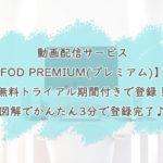 動画配信サービス【FOD PREMIUM(プレミアム)】に無料トライアル期間付きで登録!図解でかんたん3分で登録完了♪
