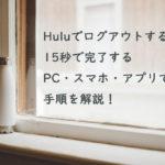 Huluでログアウトをする方法。簡単15秒するPC・スマホ・アプリでの手順を解説!