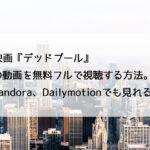映画『デッドプール』の動画を無料フルで視聴する方法。Pandora、Dailymotionも検索!