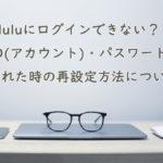 Huluにログインできない?ID(アカウント)・パスワードを忘れた時の再設定方法について