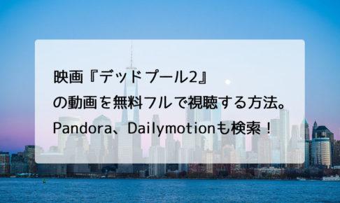 映画『デッドプール2』の動画を無料フルで視聴する方法。Pandora、Dailymotionも検索!