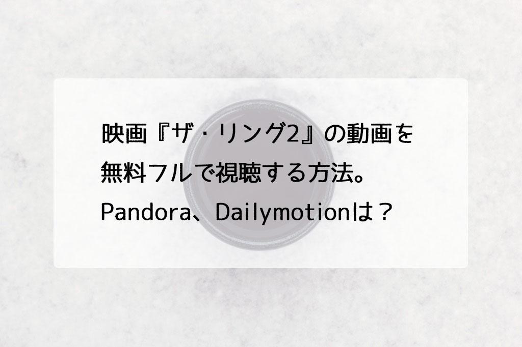 映画『ザ・リング2』の動画を無料フルで視聴する方法。Pandora、Dailymotionは?