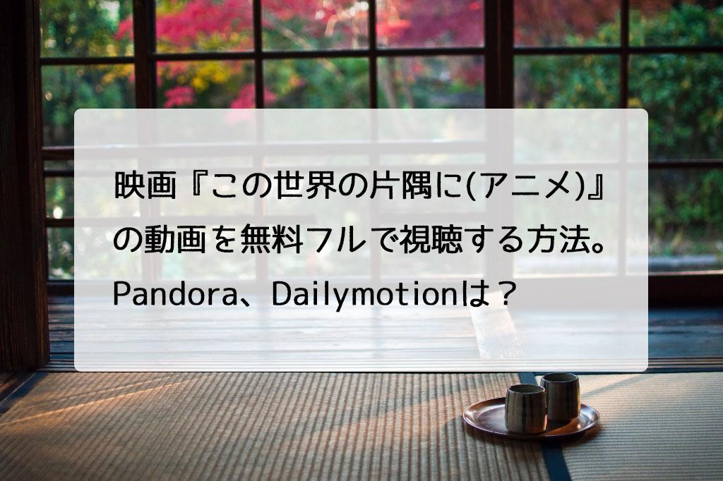 映画『この世界の片隅に(アニメ)』の動画を無料フルで視聴する方法。Pandora、Dailymotionは?