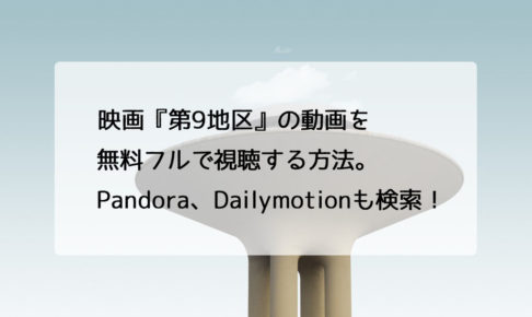 映画『第9地区』の動画を無料フルで視聴する方法。Pandora、Dailymotionも検索!