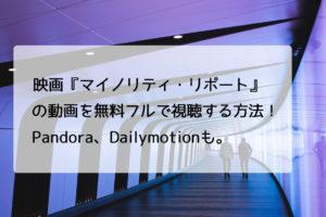 映画『マイノリティ・リポート』の動画を無料フルで視聴する方法!Pandora、Dailymotionも。