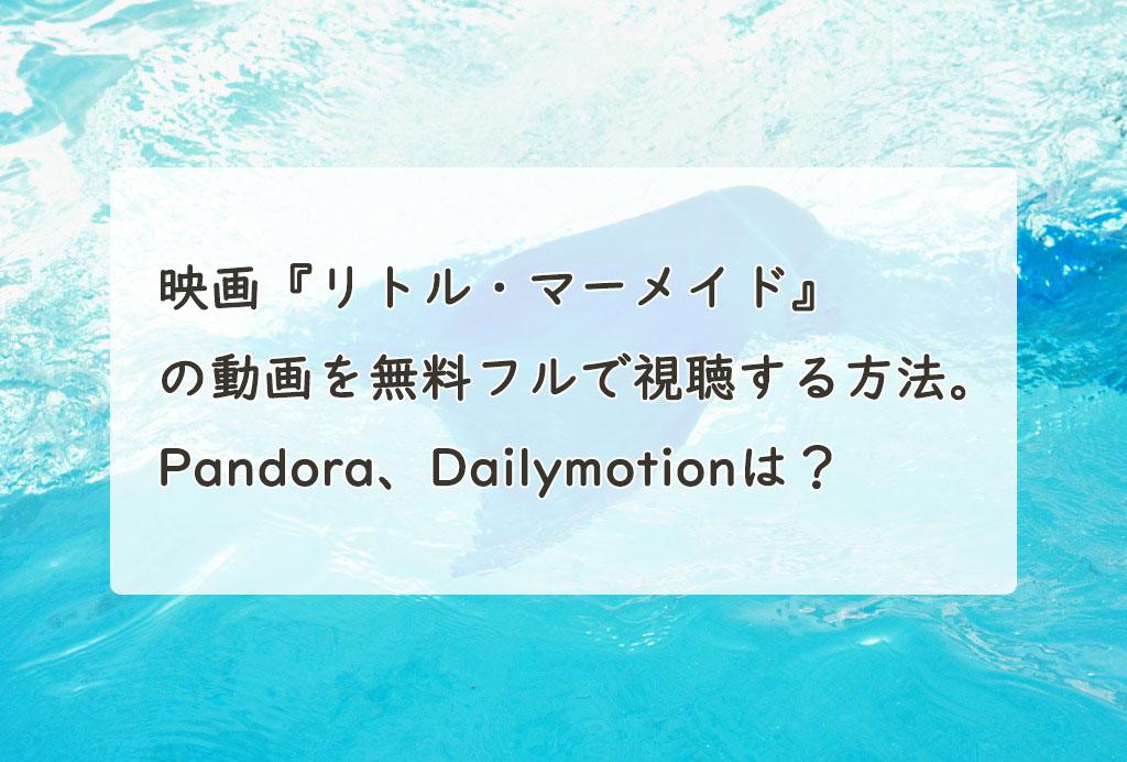 映画『リトル・マーメイド』の動画を無料フルで視聴する方法。Pandora、Dailymotionは?