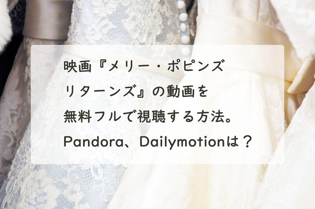 映画『メリー・ポピンズ リターンズ』の動画を無料フルで視聴する方法。Pandora、Dailymotionは?