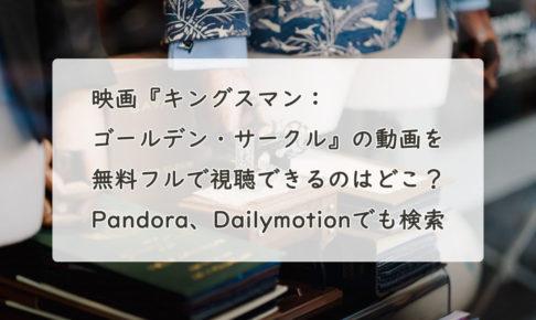 映画『キングスマン:ゴールデン・サークル』の動画を無料フルで視聴できるのはどこ?Pandora、Dailymotionでも検索