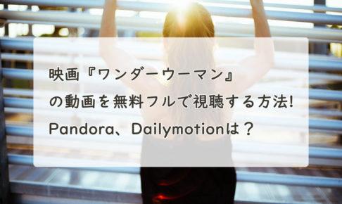 映画『ワンダーウーマン』の動画を無料フルで視聴する方法!Pandora、Dailymotionは?