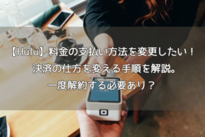 【Hulu】料金の支払い方法を変更したい!決済の仕方を変える手順を解説。一度解約する必要あり?
