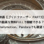 映画【ゴッドファーザー PART3】の動画を無料FULLで視聴できるのはどこ?。Dailymotion、Pandoraでも確認!