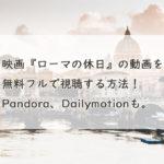 映画『ローマの休日』の動画を無料フルで視聴する方法!Pandora、Dailymotionも。