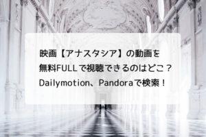 映画【アナスタシア】の動画を無料FULLで視聴できるのはどこ?Dailymotion、Pandoraで検索!