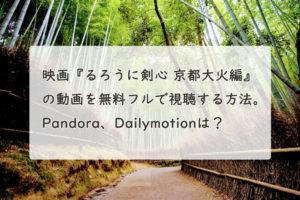 映画『るろうに剣心 京都大火編』の動画を無料フルで視聴する方法。Pandora、Dailymotionは?