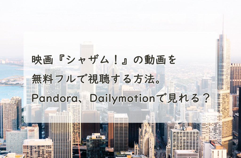 映画『シャザム!』の動画を無料フルで視聴する方法。Pandora、Dailymotionでも見れる?