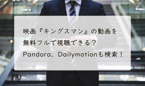 映画『キングスマン』の動画を無料フルで視聴できる?Pandora、Dailymotionも検索!