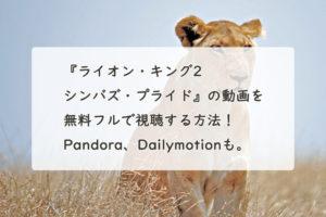 『ライオン・キング2 シンバズ・プライド』の動画を無料フルで視聴する方法!Pandora、Dailymotionも。