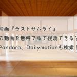映画『ラストサムライ』の動画を無料フルで視聴できる?Pandora、Dailymotionも検索!