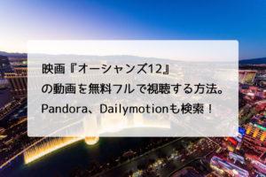 映画『オーシャンズ12』の動画を無料フルで視聴する方法。Pandora、Dailymotionも検索!