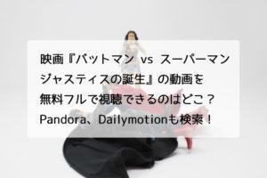 映画『バットマン vs スーパーマン ジャスティスの誕生』の動画を無料フルで視聴できるのはどこ?Pandora、Dailymotionも検索!