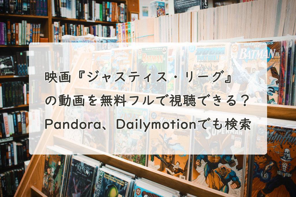 映画『ジャスティス・リーグ』の動画を無料フルで視聴できる?Pandora、Dailymotionでも検索