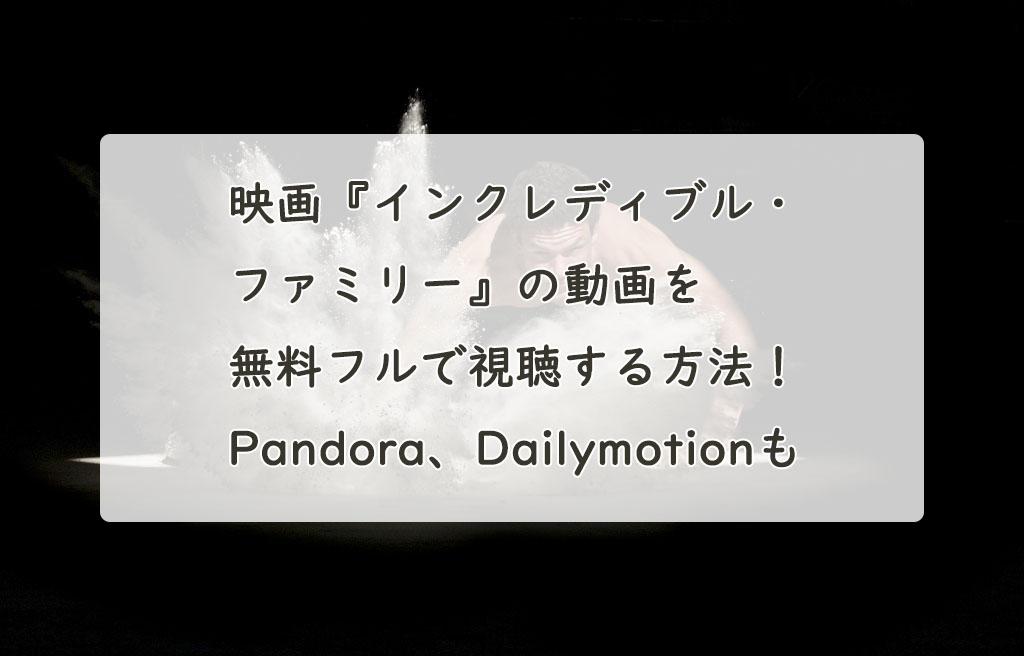 映画『インクレディブル・ファミリー』の動画を無料フルで視聴する方法!Pandora、Dailymotionも