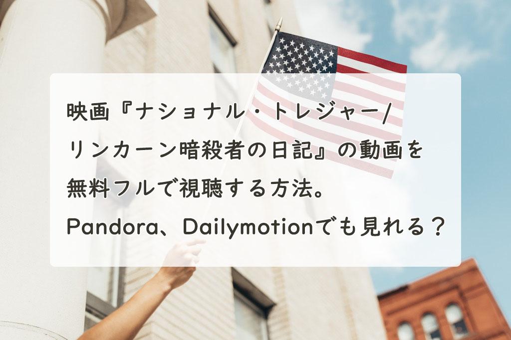 映画『ナショナル・トレジャー2/リンカーン暗殺者の日記』の動画を無料フルで視聴する方法。Pandora、Dailymotionでも見れる?