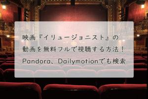 映画『イリュージョニスト』の動画を無料フルで視聴する方法!Pandora、Dailymotionでも検索