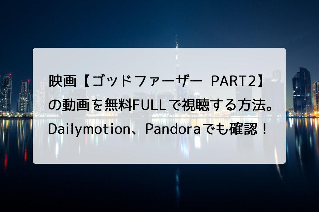 映画【ゴッドファーザー PART2】の動画を無料FULLで視聴する方法。Dailymotion、Pandoraでも確認!