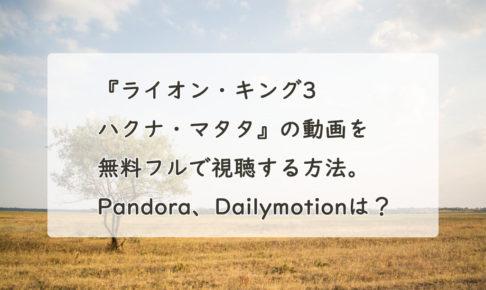 『ライオン・キング3 ハクナ・マタタ』の動画を無料フルで視聴する方法。Pandora、Dailymotionは?