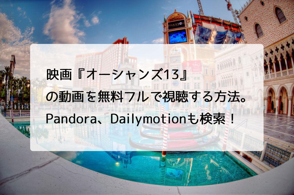 映画『オーシャンズ13』の動画を無料フルで視聴する方法。Pandora、Dailymotionも検索!