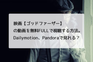 映画【ゴッドファーザー】の動画を無料FULLで視聴する方法。Dailymotion、Pandoraで見れる?