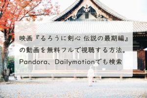 映画『るろうに剣心 伝説の最期編』の動画を無料フルで視聴する方法。Pandora、Dailymotionでも見れる?