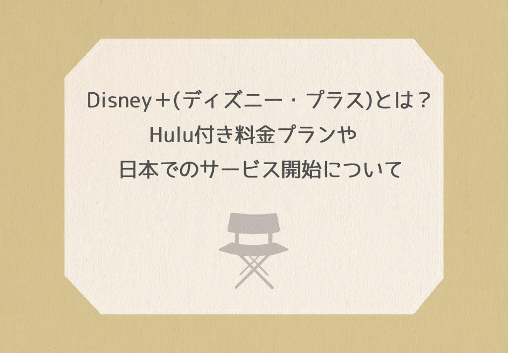 Disney+(ディズニー・プラス)とは?Hulu付き料金プランや日本でのサービス開始について