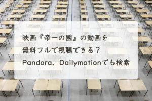 映画『帝一の國』の動画を無料フルで視聴できる?Pandora、Dailymotionでも検索