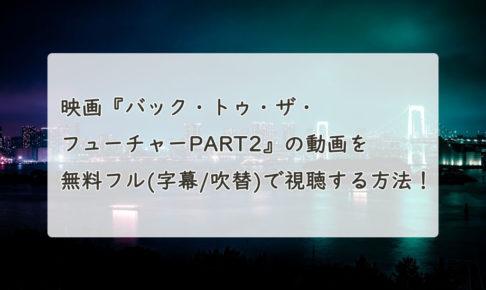 映画『バック・トゥ・ザ・フューチャーPART2』の動画を無料フル(字幕/吹替)で視聴する方法!Pandora、Dailymotionも。