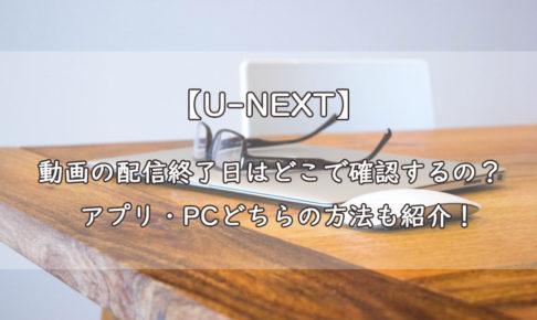 【U-NEXT】動画の配信終了日はどこで確認するの?アプリ・PCどちらの方法も紹介!