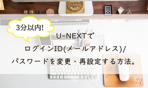 U-NEXTでログインID(メールアドレス)/パスワードを変更・再設定する方法。3分でかんたんスグ解決!