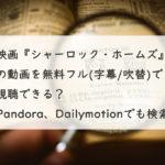 映画『シャーロック・ホームズ』の動画を無料フル(字幕/吹替)で視聴できる?Pandora、Dailymotionでも検索