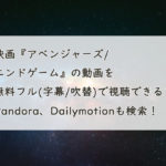 映画『アベンジャーズ/エンドゲーム』の動画を無料フル(字幕/吹替)で視聴できる?Pandora、Dailymotionも検索!