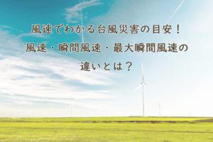 風速でわかる台風災害の目安!風速・瞬間風速・最大瞬間風速の違いについても解説。