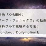 映画『X-MEN:ダーク・フェニックス』の動画を無料フルで視聴する方法!Pandora、Dailymotionも