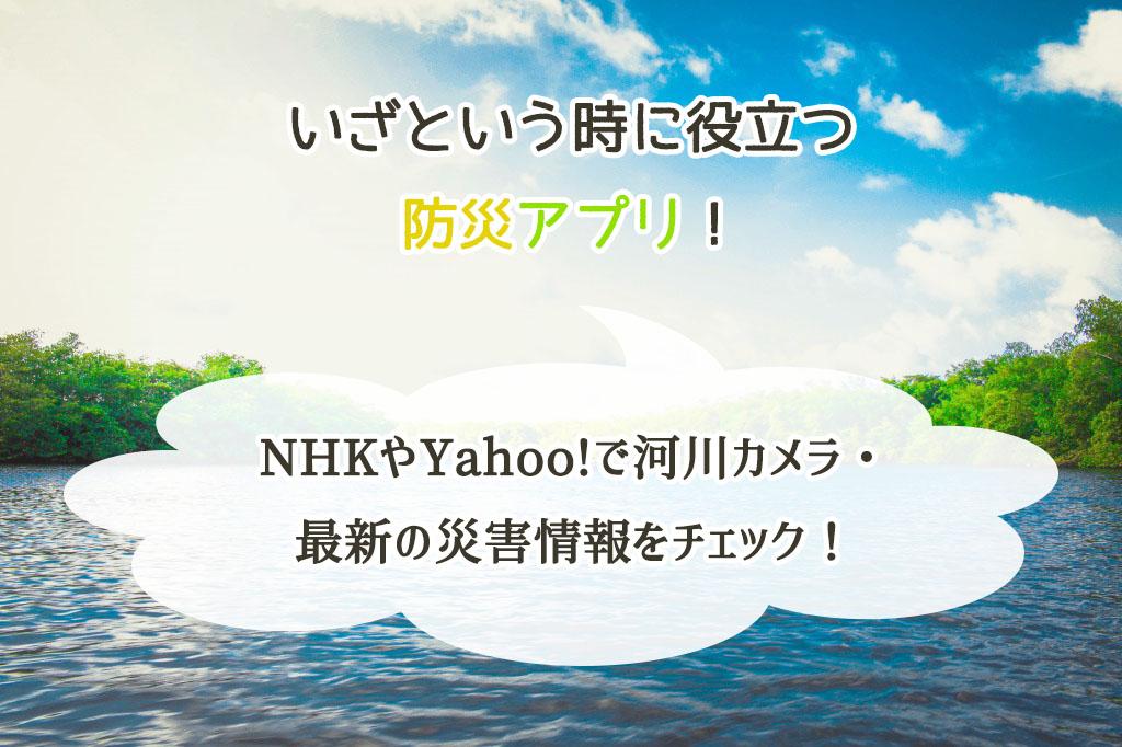 ダウンロードしたい防災アプリ。NHKやYahoo!で河川カメラ・最新の災害情報をチェック!
