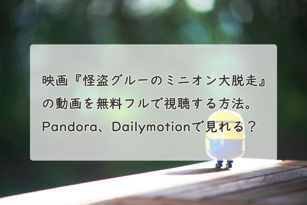 映画『怪盗グルーのミニオン大脱走』の動画を無料フルで視聴する方法。Pandora、Dailymotionで見れる?