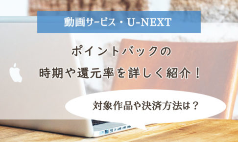 【U-NEXT】ポイントバックの時期や還元率を詳しく紹介!対