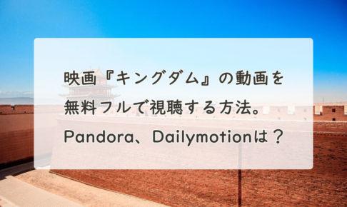 映画『キングダム』の動画を無料フル(字幕/吹替)で視聴する方法。Pandora、Dailymotionは?