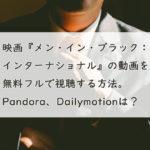 映画『メン・イン・ブラック:インターナショナル』の動画を無料フルで視聴する方法。Pandora、Dailymotionは?