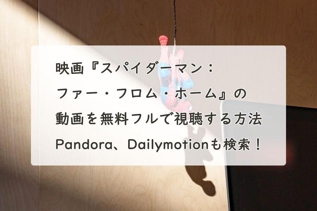 映画『スパイダーマン:ファー・フロム・ホーム』の動画を無料フルで視聴できる?Pandora、Dailymotionも検索!