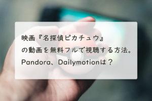 映画『名探偵ピカチュウ』の動画を無料フルで視聴する方法。Pandora、Dailymotionは?