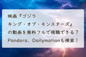 映画『ゴジラ キング・オブ・モンスターズ』の動画を無料フル(字幕/吹替)で視聴できる?Pandora、Dailymotionも検索!